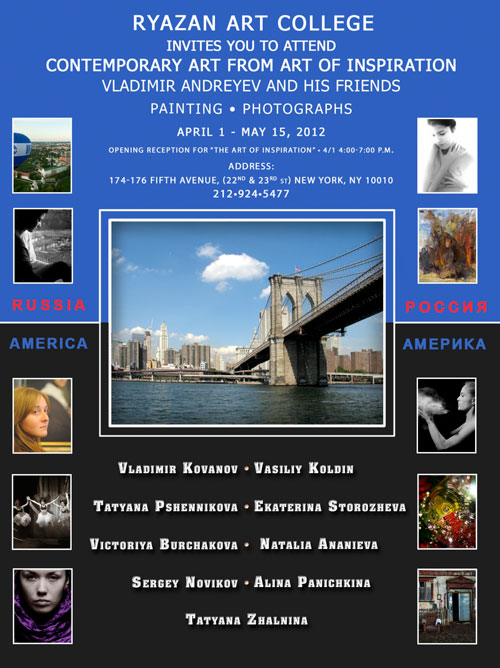"Ryazan Art College invites you to attend Contemeporary ""Art from Inspiration Vladimir Andreyev and His Friends"" Paintings and Photographs Exhbit; April 1 - May 15, 2012 174-176 5th Ave. (22nd to 23rd st.) New York, NY 10010"